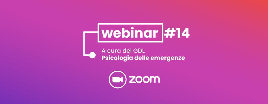 Webinar #14 – 10 vedute sulla Psicologia dell'Emergenza. Limiti, vincoli ed opportunità dello Psicologo negli scenari emergenziali
